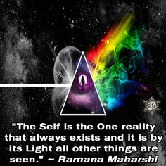 """The Self is the One reality that always exists and it is by its Light all other things are seen."" ~ Ramana Maharshi"
