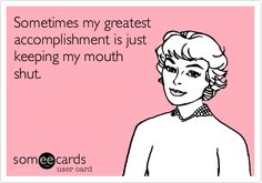 Sometimes my greatest accomplishment is just keeping my mouth shut. Doesn't happen often for me :/
