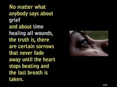 No matter what anybody says about grief & about time healing all wounds, the truth is, there are certain sorrows that never fade away until the heart stops beating & the last breath is taken.