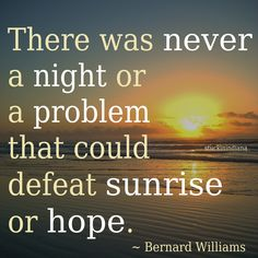 """There was never a night or a problem that could defeat sunrise or hope."" ~ Bernard Williams #quote"