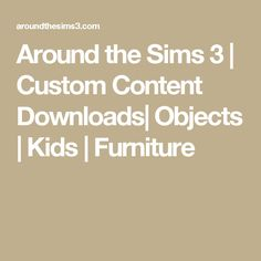 Around the Sims 3 | Custom Content Downloads| Objects | Kids | Furniture