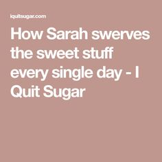 How Sarah swerves the sweet stuff every single day - I Quit Sugar