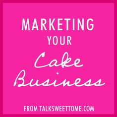 Marketing your cake business - talksweettome.com