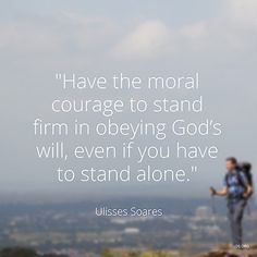 """Have the moral courage to stand firm in obeying God's will, even if you have to stand alone."" —Elder Ulisses Soares"