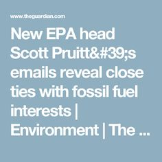 New EPA head Scott Pruitt's emails reveal close ties with fossil fuel interests | Environment | The Guardian