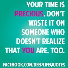 Your time is precious. Don't waste it on someone who doesn't realize that you are, too.