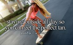Pretty much do this all summer! (: but i usually just get a burn, not a tan. LOL