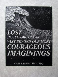 lost in a cosmic ocean vast beyond our most courageous imaginings. a quote via Carl Sagan. it's good to be reminded of the vastness of our universe often.