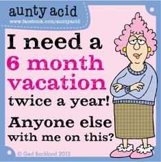 """Aunty Acid: """"I need a 6 month vacation, twice a year. Anyone else with me on this?"""" :-D"""
