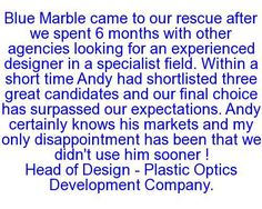Blue Marble came to our rescue after we spent 6 months with other agencies looking for an experienced designer in a specialist field. Within a short time Andy had shortlisted three great candidates and our final choice has surpassed our expectations. Andy certainly knows his markets and my only disappointment has been that we didn't use him sooner! Head of Design - Plastic Optics Development Company.