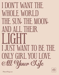 I don't want the whole world the sun, the moon, and all their light. I just want to be the only girl you love all your life.   Wedding song Home decor   LIndsay@KooserDesign.com