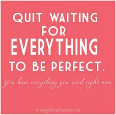 Quit waiting for everything to be perfect. You have everything you need right now - Quotes Now Quotes, Cute Quotes, Great Quotes, Words Quotes, Wise Words, Quotes To Live By, Funny Quotes, Inspirational Quotes, Diva Quotes