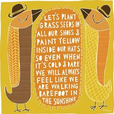 """let's plant grass seeds in our shoes & paint yellow inside our hats so even when it's cold & dark, we will always feel like we are walking barefoot in the sunshine."""