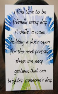 I find time to be friendly every day. A smile, a wave, holding the door open for the next person, these are easy gestures that brighten someone's day.