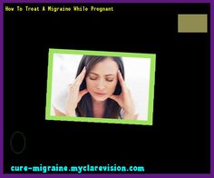 How To Treat A Migraine While Pregnant 202402 - Cure Migraine