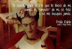 """Te escribo para decirte que te libero de mí, vamos, te """"amputo"""" de mi, sé feliz y no me busques jamás. #frases #citas #FridaKahlo"""