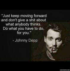 Moving Forward. Johnny Depp. For some reason I try not to like his quotes...but he's just too right to ignore.
