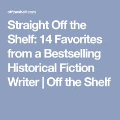 Straight Off the Shelf: 14 Favorites from a Bestselling Historical Fiction Writer | Off the Shelf