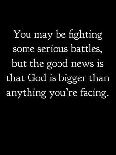 You may be fighting some serious battles, but the GOOD NEWS is that GOD IS BIGGER than anything you're facing! Amen!!