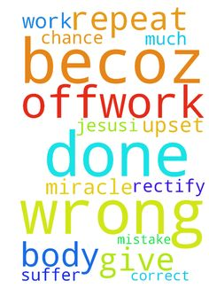 Jesus,I have done wrong  at offwork becoz of that ....Please - Jesus,I have done wrong at offwork becoz of that ....Please help me to do correct work please please please do some miracle so that no body should suffer from my mistake please give me chance to rectify the same and please help me Im very much upset of this. ........I will not repeat this again please help me  Posted at: https://prayerrequest.com/t/CDI #pray #prayer #request #prayerrequest