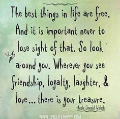 ♡♥♡♥♡♥♡  So look around you.  Wherever you see friendship, loyalty, laughter,  love...there is your treasure. ~ Neal Donald Walsch