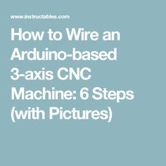 How to Wire an Arduino-based 3-axis CNC Machine: 6 Steps (with Pictures)