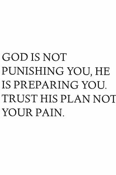 God is not punishing you, He is preparing you. Trust His plan not your pain