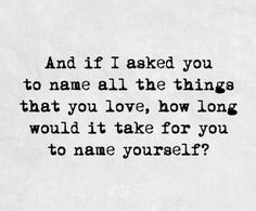 And if I asked you to name all the things that you love, how long would it take for you to name yourself?