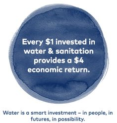 Every $1 invested in water and sanitation provides a $4 economic return. Water is a smart investment -- in people, in futures, in possibility.