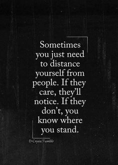 Sometimes you just need to distance yourself from people. If they care, they'll notice. If 'they don't you know where you know where they stand