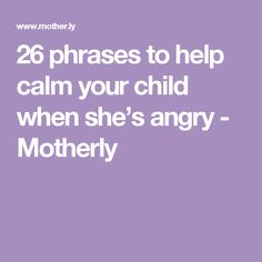 26 phrases to help calm your child when she's angry - Motherly