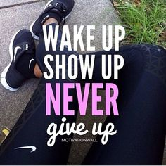 wake up, show up, never give up.
