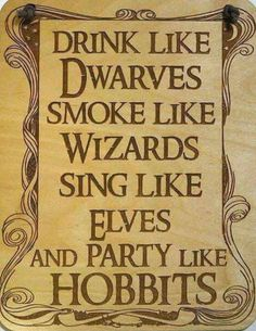 Drink like Dwarves, smoke like Wizards, sing like Elves, and party like Hobbits.