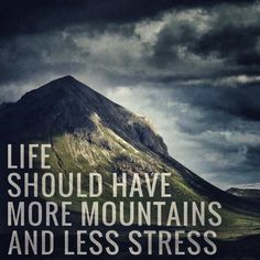 Life should have more mountains and less stress