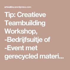Tip: Creatieve Teambuilding Workshop, -Bedrijfsuitje of -Event met gerecycled materiaal … Groen en Duurzaam !   Artwall's Blog
