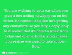 Prompt -- you are walking to your car when you pass a boy selling newspapers on the street. he doesn't look like he's getting any customers, so you buy a copy, only to discover that it's dated a week from today and one particular story makes you realize you need to take action - NOW