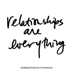 """Truthbomb #418 """"relationships are everything"""""""