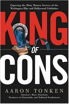 King Of Cons : Exposing the Dirty, Rotten Secrets of the Washington Elite and Hollywood Celebrities: Aaron Tonken: Amazon.com: Books