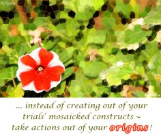 ... instead of creating out of your #trials' mosaicked #constructs ~ take actions out of your #origins ! ( #Samara )