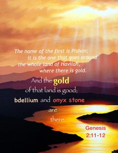 The name of the first is Pishon; it is the one that goes around the whole land of Havilah, where there is gold. And the gold of that land is good; bdellium and onyx stone are there (Gen. 2:11-12). Article on this topic via, www.agodman.com