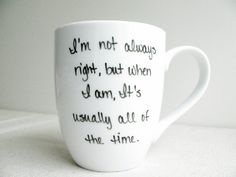 """Coffee Mug - """"I'm not always right, but when I am it's usually all of the time"""" Mug - Coffee Cup - Tea Cup - Black and White Mug"""