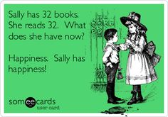 Sally has 32 books. She reads 32. What does she have now? Happiness. Sally has happiness!