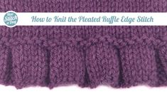 How to Knit the Pleated Ruffle Edge Stitch