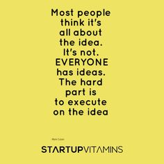 Most people think it's all about the idea. It's not. EVERYONE has ideas. The hard part is to execute on the idea - Mark Cuban