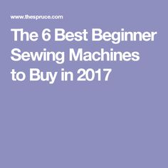 The 6 Best Beginner Sewing Machines to Buy in 2017