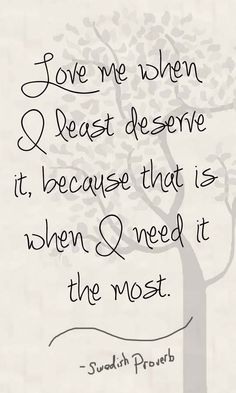 Love me when I least deserve it, because that is when I need it most.
