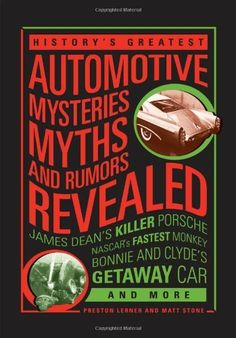 History's Greatest Automotive Mysteries, Myths, and Rumors Revealed: James Dean's Killer Porsche, NASCAR's Fastest Monkey, Bonnie and Clyde's Getaway Car, and More by Matt Stone -  - Amazon