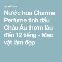 Nước hoa Charme Perfume tinh dầu Châu Âu thơm lâu đến 12 tiếng - Mẹo vặt làm đẹp