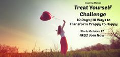Pin if You're In!  Join the Treat Yourself Challenge and learn HOW to stop sweating the small stuff! 10 Days, 10 Ways to Shift from Crappy to Happy. Sign up at: InspiringMama.com/TreatYourself