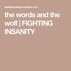 the words and the wolf | FIGHTING INSANITY